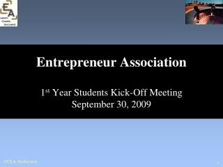 Entrepreneur Association 1 st  Year Students Kick-Off Meeting September 30, 2009