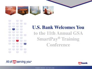 U.S. Bank Welcomes You  to the 11th Annual GSA SmartPay ®  Training Conference