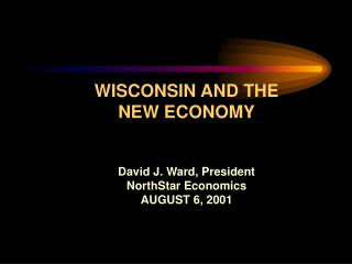 WISCONSIN AND THE NEW ECONOMY David J. Ward, President NorthStar Economics AUGUST 6, 2001