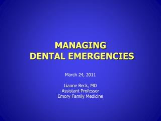 MANAGING  DENTAL EMERGENCIES March 24, 2011 Lianne  Beck, MD Assistant Professor