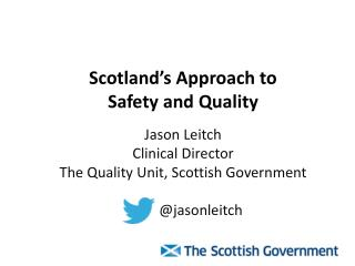 Scotland's Approach to  S afety and  Q uality Jason Leitch Clinical Director