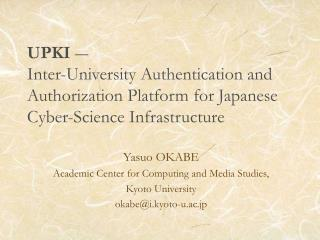 UPKI  ― Inter-University Authentication and Authorization Platform for Japanese Cyber-Science Infrastructure