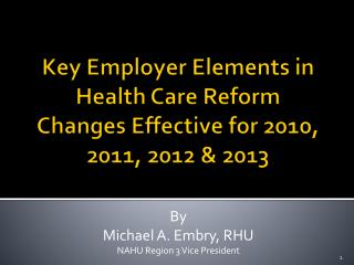 Key  Employer Elements in  Health Care Reform Changes Effective for 2010,  2011, 2012 & 2013