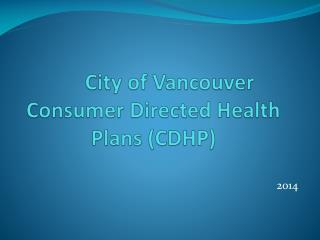 City of Vancouver Consumer Directed Health Plans (CDHP)