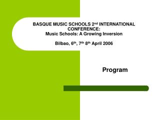 BASQUE MUSIC SCHOOLS 2 nd  INTERNATIONAL CONFERENCE: Music Schools: A Growing Inversion Bilbao, 6 th , 7 th  8 th  April