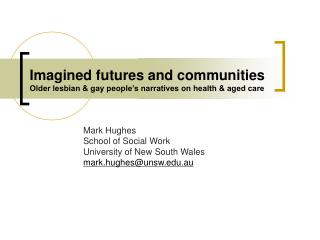 Imagined futures and communities Older lesbian & gay people's narratives on health & aged care