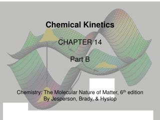 Chemical Kinetics CHAPTER  14 Part B Chemistry: The Molecular Nature of Matter, 6 th  edition