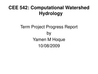 CEE 542: Computational Watershed Hydrology Term Project Progress Report by Yamen M Hoque