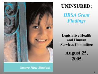 UNINSURED:  HRSA Grant Findings Legislative Health and Human Services Committee August 25, 2005
