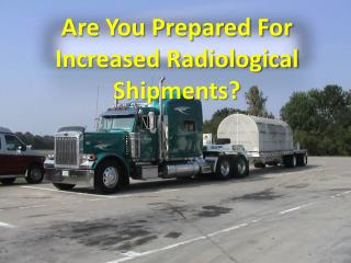 Are You Prepared For Increased Radiological Shipments?