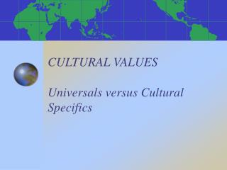 CULTURAL VALUES Universals versus Cultural Specifics