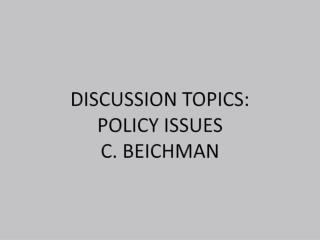 Discussion Topics:  Policy Issues C. Beichman