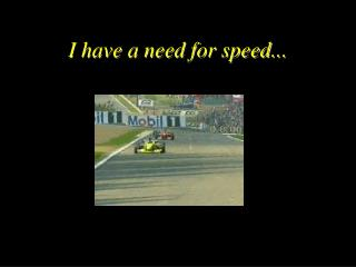 I have a need for speed...