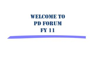 Welcome to PD Forum FY 11
