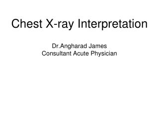 Chest X-ray Interpretation Dr.Angharad James Consultant Acute Physician