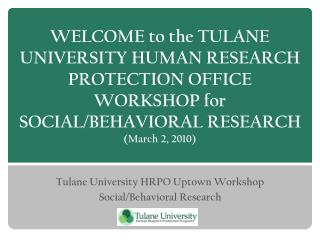 Tulane University HRPO Uptown Workshop Social/Behavioral Research