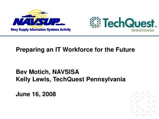 Preparing an IT Workforce for the Future Bev Motich, NAVSISA Kelly Lewis, TechQuest Pennsylvania