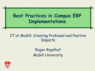 IT at McGill: Creating Profound and Positive Impacts Roger Rigelhof McGill University