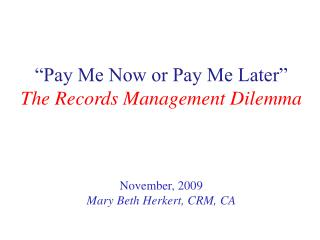 """""""Pay Me Now  or  Pay Me Later"""" The Records  Management  Dilemma November, 2009"""