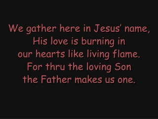 Come Share the Lord  We gather here in Jesus name, His love is burning in our hearts  like living flame. For through the