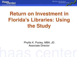 Return on Investment in Florida's Libraries: Using the Study  Phyllis K. Pooley, MBA, JD