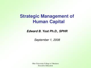 Strategic Management of Human Capital Edward B. Yost Ph.D., SPHR September 1, 2008