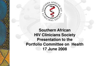 Southern African  HIV Clinicians Society Presentation to the  Portfolio Committee on  Health