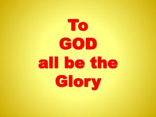 To  GOD  all be the  Glory