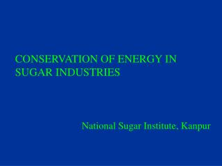 CONSERVATION OF ENERGY IN SUGAR INDUSTRIES National Sugar Institute, Kanpur