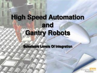 High Speed Automation and  Gantry Robots Selectable Levels Of Integration