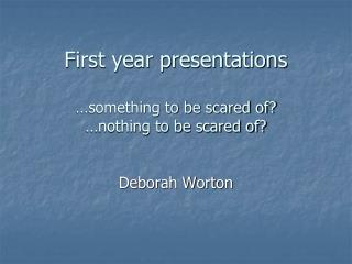 First year presentations …something to be scared of? …nothing to be scared of?