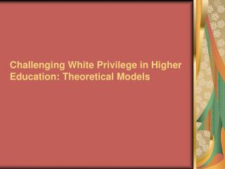 Challenging White Privilege in Higher Education: Theoretical Models