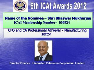 Name of the Nominee  –  Shri  Bhaswar  Mukherjee ICAI Membership Number -  030924