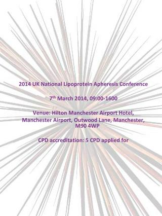 2014 UK National Lipoprotein Apheresis Conference 7 th  March 2014, 09:00-1600