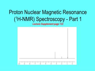 Proton Nuclear Magnetic Resonance ( 1 H-NMR) Spectroscopy - Part 1 Lecture Supplement page 133