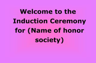 Welcome to the  Induction Ceremony for (Name of honor society)