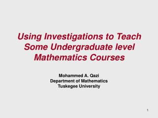 Using Investigations to Teach Some Undergraduate level Mathematics Courses   Mohammed A. Qazi Department of Mathematics