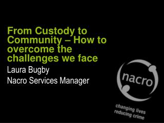 From Custody to Community – How to overcome the challenges we face Laura Bugby