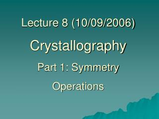 Lecture 8 (10/09/2006) Crystallography Part 1: Symmetry Operations
