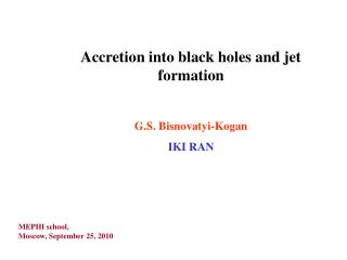 Accretion into black holes and jet formation G.S. Bisnovatyi-Kogan IKI RAN