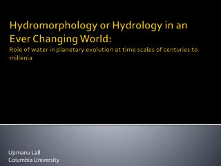 Hydromorphology or Hydrology in an Ever Changing World:  Role of water in planetary evolution at time scales of centurie