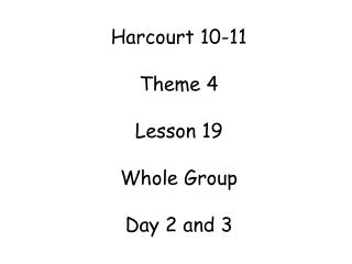 Harcourt 10-11  Theme 4 Lesson 19 Whole Group  Day 2 and 3