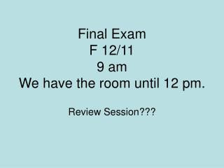 Final Exam F 12/11 9 am   We have the room until 12 pm.