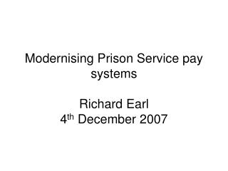 Modernising Prison Service pay systems Richard Earl 4 th December 2007