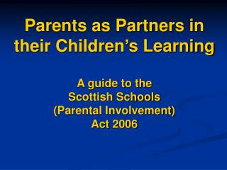 Parents as Partners in their Children's Learning A guide to the  Scottish Schools