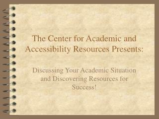 The Center for Academic and Accessibility Resources Presents: