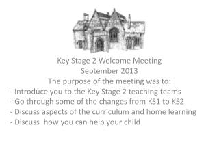 Key Stage 2 Welcome Meeting September 2013  The purpose of the meeting was to: