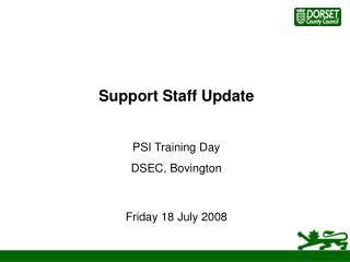 Support Staff Update PSI Training Day DSEC, Bovington Friday 18 July 2008