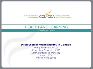 Distribution of Health Literacy in Canada Irving Rootman, Ph.D. Executive Director, HLKC