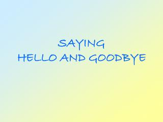 SAYING  HELLO AND GOODBYE